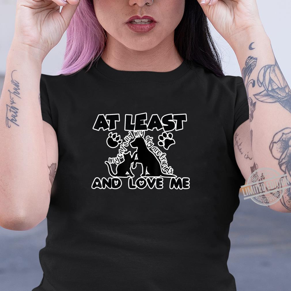 At least My dog and my cat Are friends And love me Shirt