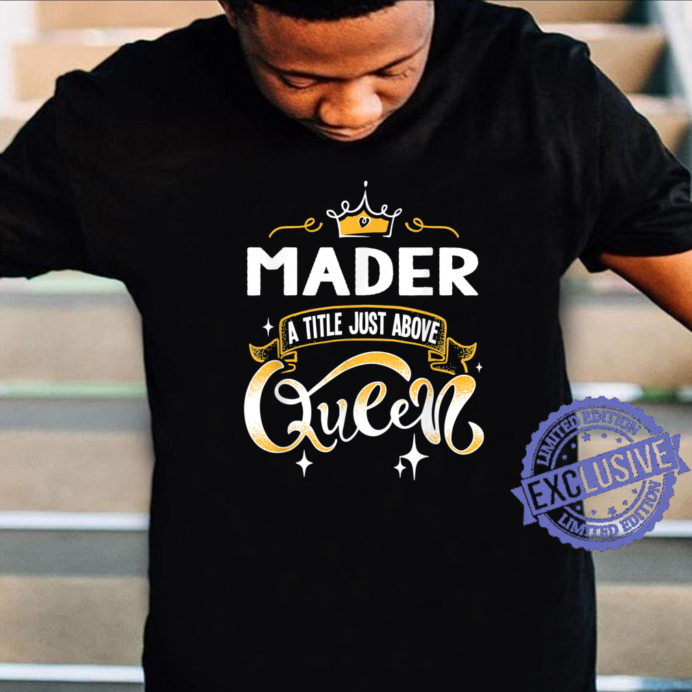 Funny Mader A Title Above Queen Mothers Day Shirt